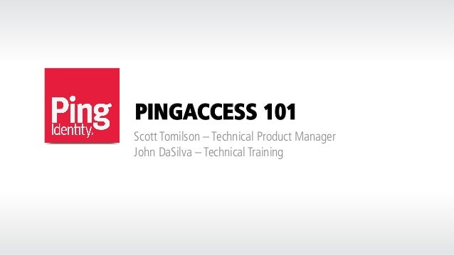 PINGACCESS 101 Scott Tomilson – Technical Product Manager John DaSilva – Technical Training