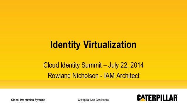 Caterpillar Non-Confidential Identity Virtualization Cloud Identity Summit – July 22, 2014 Rowland Nicholson - IAM Archite...