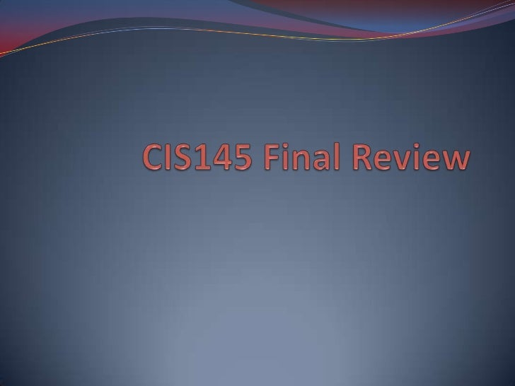 CIS145 Final 100 points Open book, open notes, open computer True-false, multiple choice, fill-in, short answer