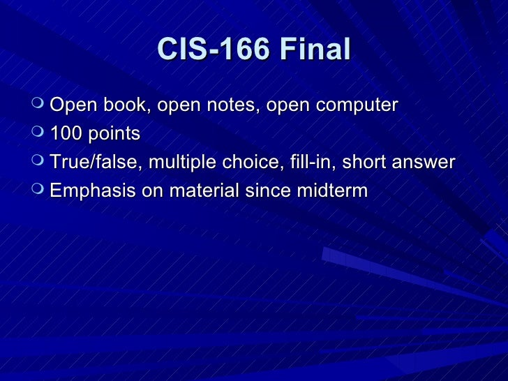 CIS-166 Final <ul><li>Open book, open notes, open computer </li></ul><ul><li>100 points </li></ul><ul><li>True/false, mult...