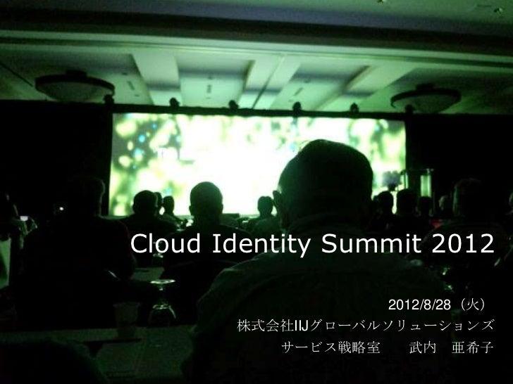 Cloud Identity Summit 2012                    2012/8/28(火)       株式会社IIJグローバルソリューションズ          サービス戦略室      武内 亜希子