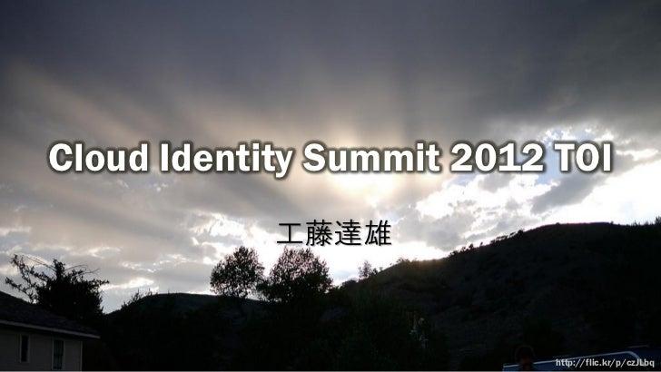 Cloud Identity Summit 2012 TOI            工藤達雄                          http://flic.kr/p/czJLbq