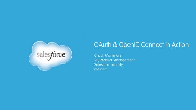 OAuth & OpenID Connect in Action Chuck Mortimore VP, Product Management Salesforce Identity @cmort