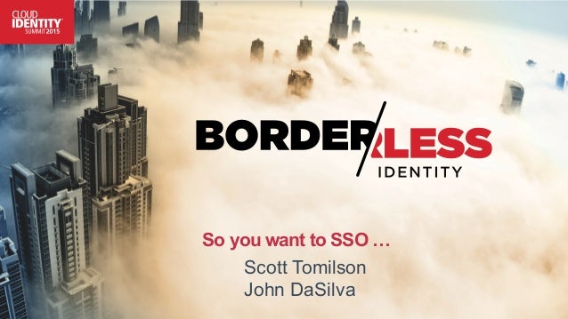 So you want to SSO … Scott Tomilson John DaSilva