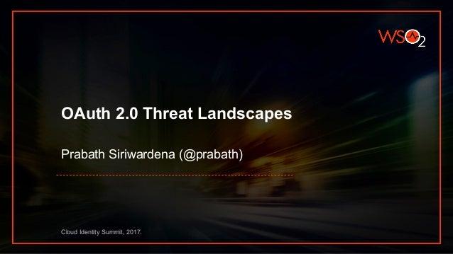 OAuth 2.0 Threat Landscapes Prabath Siriwardena (@prabath) Cloud Identity Summit, 2017.