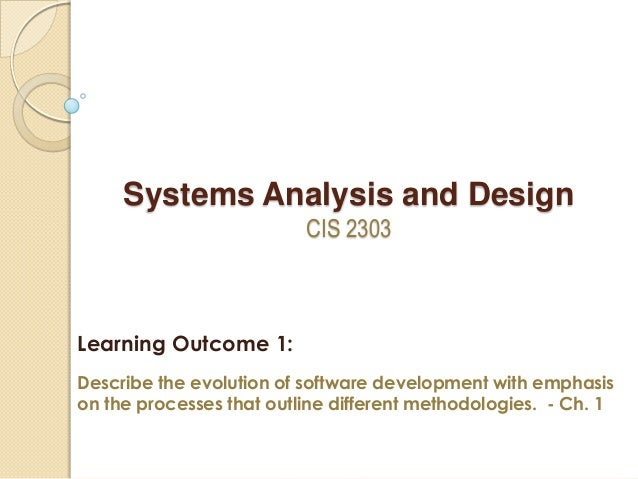 Systems Analysis and Design CIS 2303 Learning Outcome 1: Describe the evolution of software development with emphasis on t...