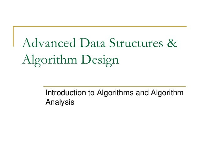 Advanced Data Structures & Algorithm Design Introduction to Algorithms and Algorithm Analysis