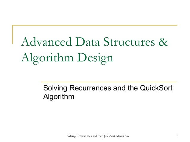 Solving Recurrences and the QuickSort Algorithm 1 Advanced Data Structures & Algorithm Design Solving Recurrences and the ...