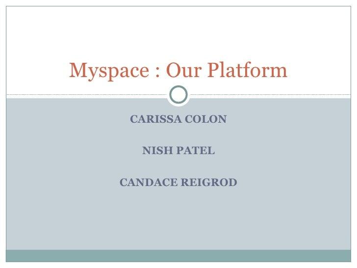CARISSA COLON NISH PATEL CANDACE REIGROD Myspace : Our Platform
