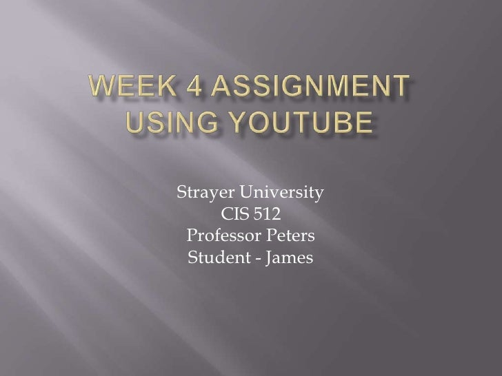 Week 4 AssignmentUsing youtube<br />StrayerUniversity<br />CIS 512<br />Professor Peters<br />Student - James<br />