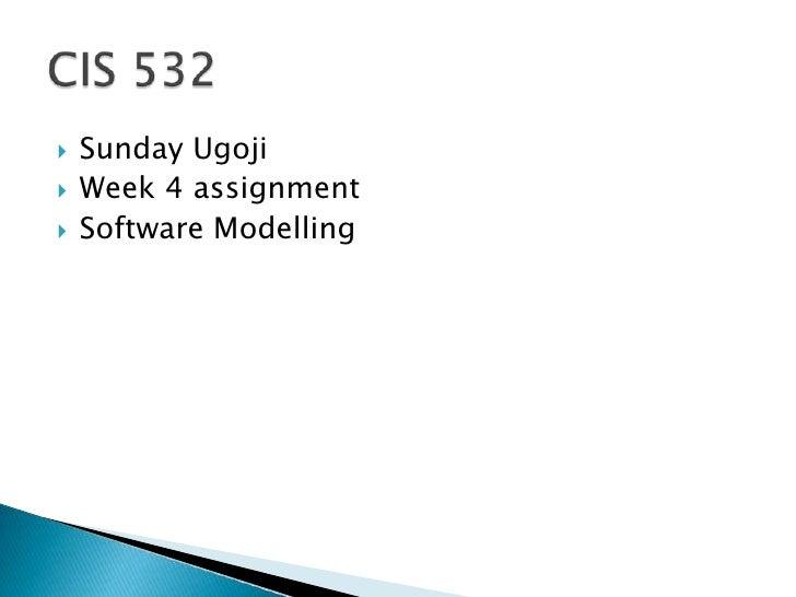 Sunday Ugoji<br />Week 4 assignment <br />Software Modelling<br />CIS 532 <br />