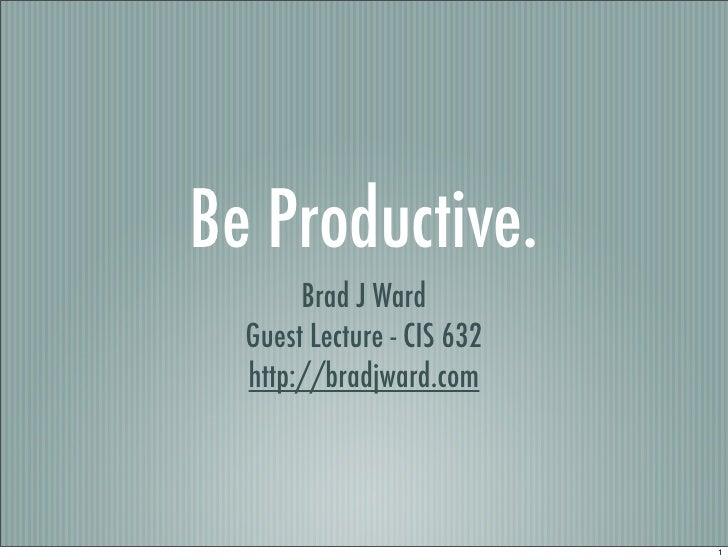 Be Productive.        Brad J Ward   Guest Lecture - CIS 632   http://bradjward.com                                 1