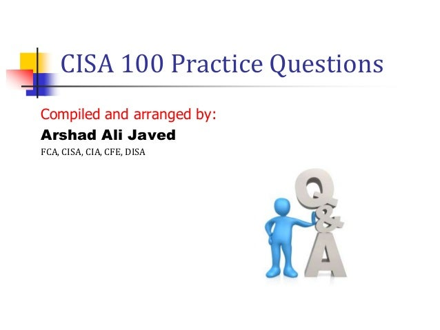 CISA 100 Practice Questions Compiled and arranged by: Arshad Ali Javed FCA, CISA, CIA, CFE, DISA