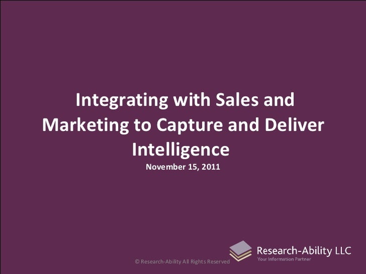 Integrating with Sales and Marketing to Capture and Deliver Intelligence  November 15, 2011 © Research-Ability All Rights ...