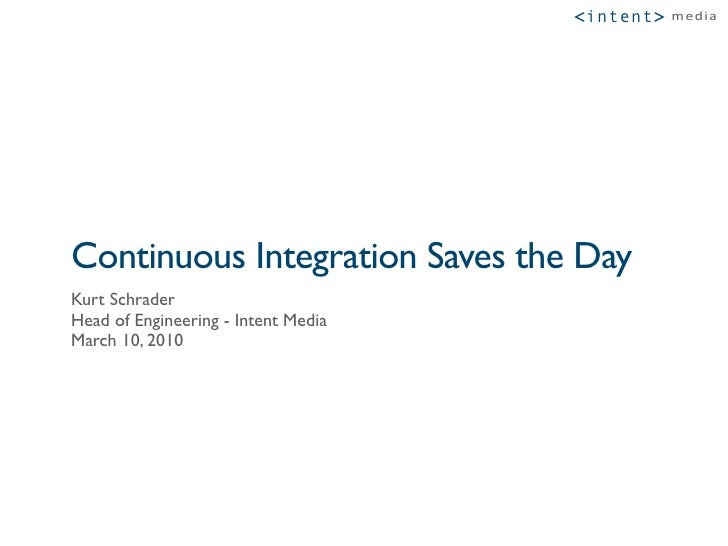 """<intent >   !""""#$%     Continuous Integration Saves the Day Kurt Schrader Head of Engineering - Intent Media March 10, 2010"""