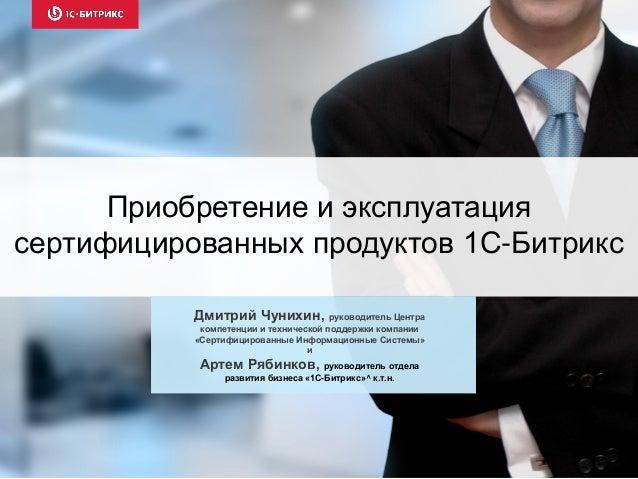 Приобретение и эксплуатация сертифицированных продуктов 1С-Битрикс Дмитрий Чунихин, руководитель Центра компетенции и техн...