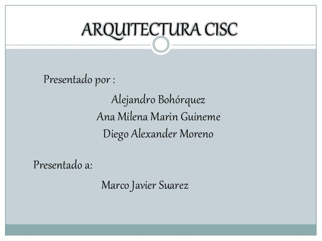 ARQUITECTURA CISC Presentado por : Alejandro Bohórquez Ana Milena Marin Guineme Diego Alexander Moreno Presentado a: Marco...