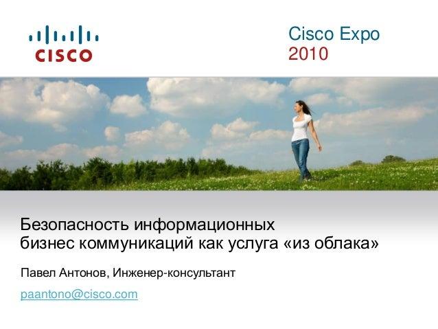 Cisco Expo 2010 Павел Антонов, Инженер-консультант paantono@cisco.com Безопасность информационных бизнес коммуникаций как ...