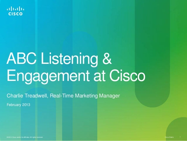 ABC Listening &Engagement at CiscoCharlie Treadwell, Real-Time Marketing ManagerFebruary 2013© 2013 Cisco and/or its affil...