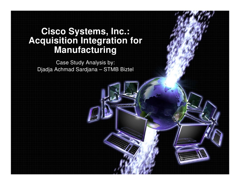 Cisco Systems, Inc.: Acquisition Integration for      Manufacturing          Case Study Analysis by:   Djadja Achmad Sardj...