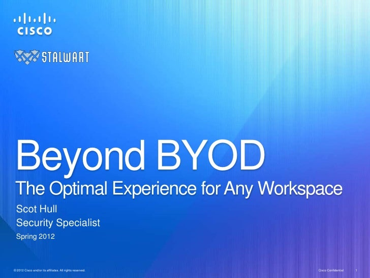 Beyond BYOD The Optimal Experience for Any Workspace  Scot Hull  Security Specialist  Spring 2012© 2012 Cisco and/or its a...