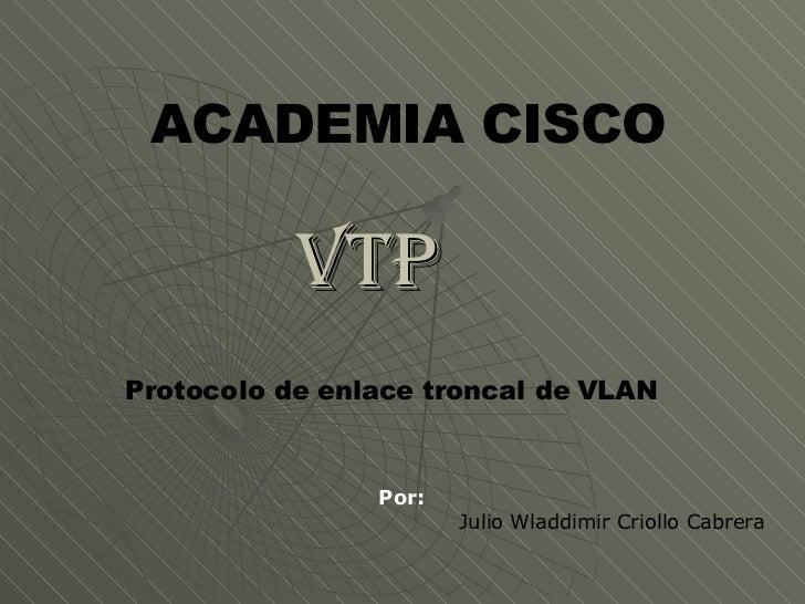 VTP  Por: Julio Wladdimir Criollo Cabrera ACADEMIA CISCO Protocolo de enlace troncal de VLAN
