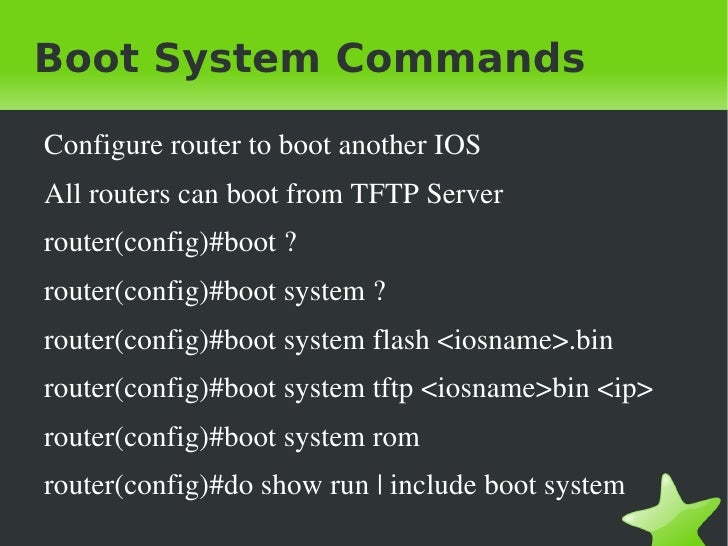 Boot System Commands    Configure router to boot another IOS    All routers can boot from TFTP Server    router(config)#bo...