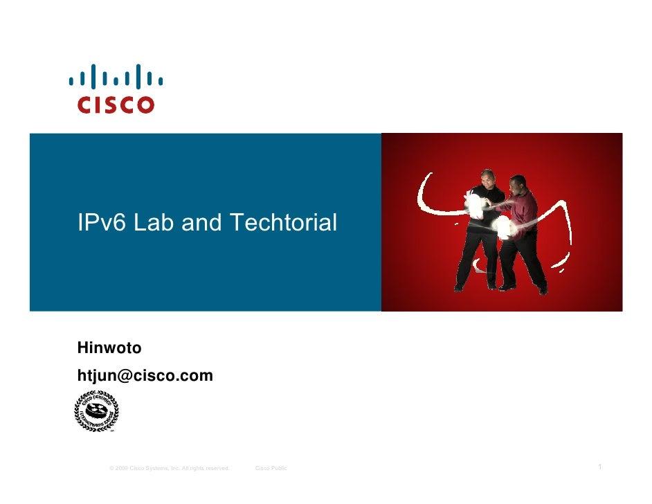 IPv6 Lab and TechtorialHinwotohtjun@cisco.com   © 2009 Cisco Systems, Inc. All rights reserved.   Cisco Public   1