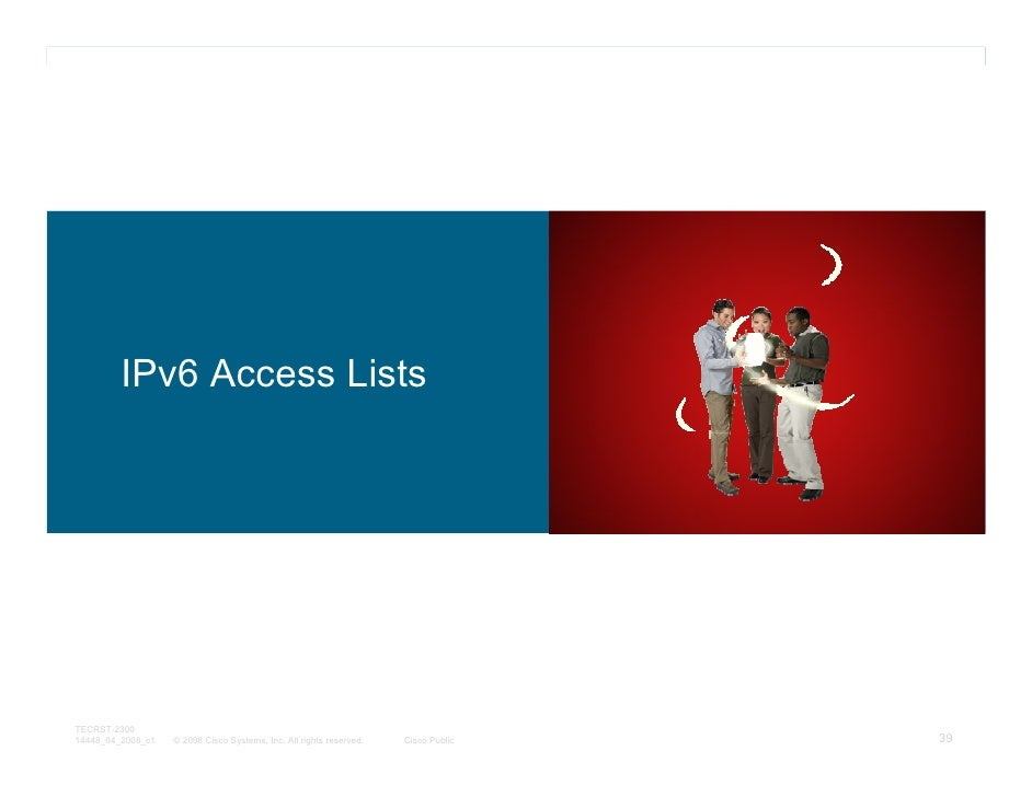 IPv6 Access ListsTECRST-230014448_04_2008_c1   © 2008 Cisco Systems, Inc. All rights reserved.   Cisco Public   39