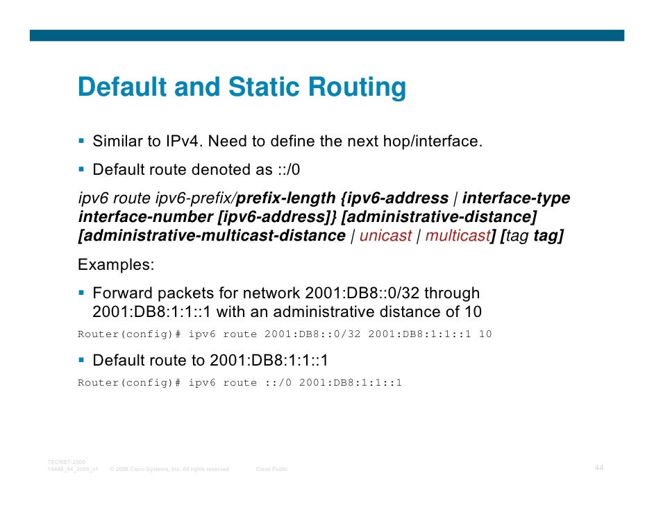 Default and Static Routing              Similar to IPv4. Need to define the next hop/interface.              Default route...