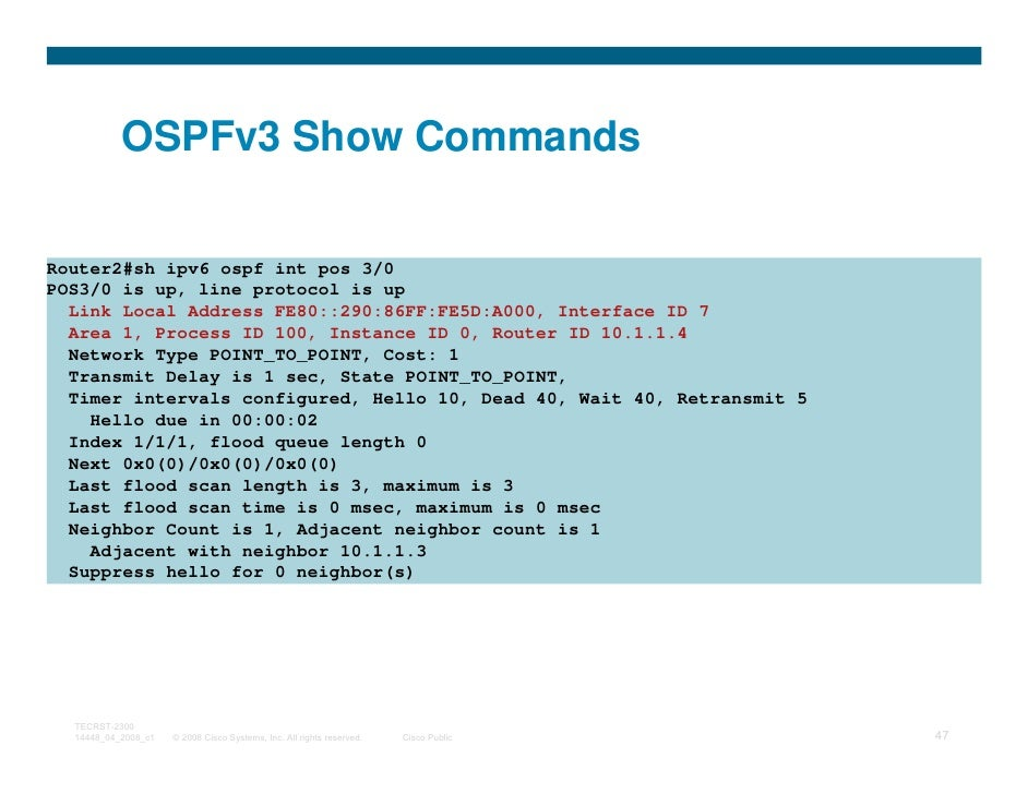 OSPFv3 Show CommandsRouter2#sh ipv6 ospf int pos 3/0POS3/0 is up, line protocol is up  Link Local Address FE80::290:86FF:F...