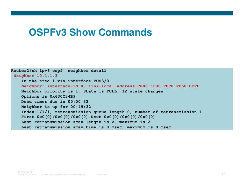 OSPFv3 Show CommandsRouter2#sh ipv6 ospf neighbor detail Neighbor 10.1.1.3    In the area 1 via interface POS3/0    Neighb...