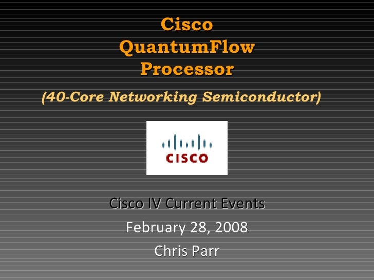 Cisco QuantumFlow Processor (40-Core Networking Semiconductor)   Cisco IV Current Events February 28, 2008 Chris Parr