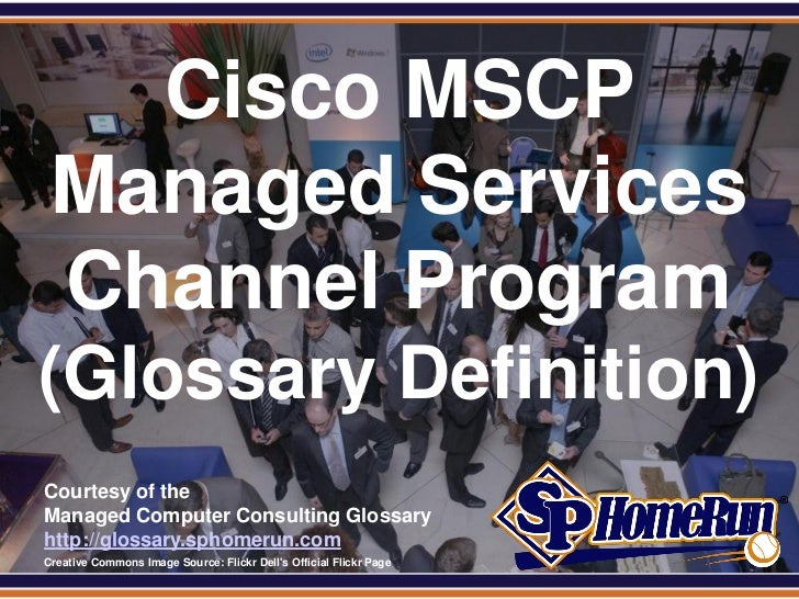 SPHomeRun.com     Cisco MSCP   Managed Services   Channel Program (Glossary Definition)  Courtesy of the  Managed Computer...