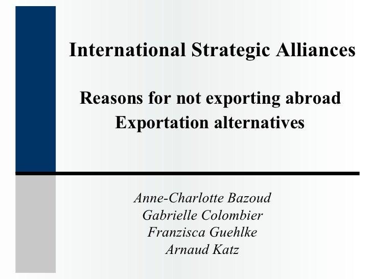 International Strategic Alliances Reasons for not exporting abroad  Exportation alternatives   Anne-Charlotte Bazoud Gabri...