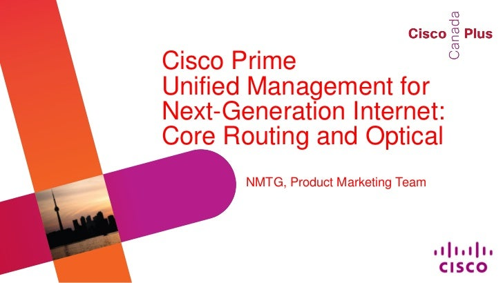 Cisco PrimeUnified Management forNext-Generation Internet:Core Routing and Optical       NMTG, Product Marketing Team     ...