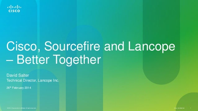 Cisco, Sourcefire and Lancope – Better Together David Salter Technical Director, Lancope Inc. 26th February 2014  © 2014 C...