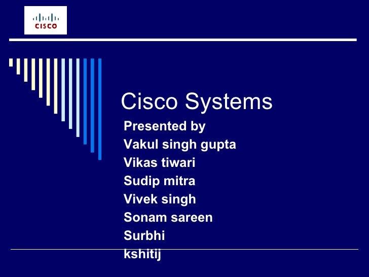 Cisco Systems Presented by  Vakul singh gupta Vikas tiwari Sudip mitra Vivek singh Sonam sareen Surbhi kshitij