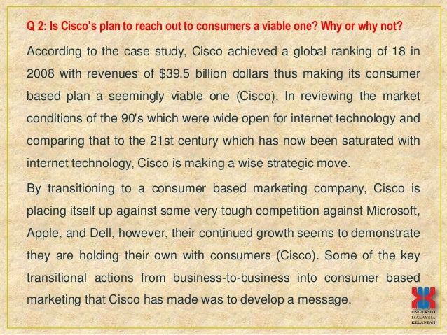 is cisco s plan to reach out to consumers a viable one why or why not But the company has had, indisputably, one hell of a run  coming up,  commercially viable oled lighting by 2010  alibaba provides a point-and-click  system for suppliers to get online and connect with distributors and consumers all   the '90s, cisco now plans to use its scientific atlanta tv-set-top box.