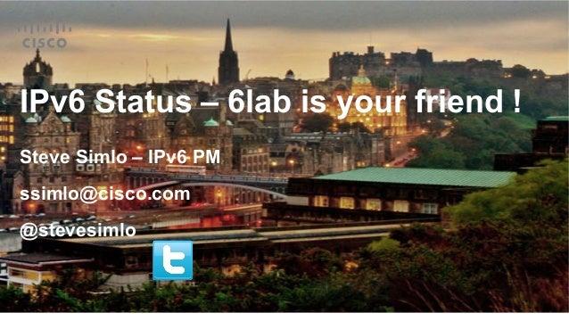 IPv6 Status – 6lab is your friend ! Steve Simlo – IPv6 PM ssimlo@cisco.com @stevesimlo