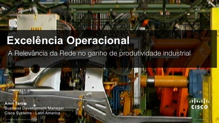 Excelência Operacional  A Relevância da Rede no ganho de produtividade industrialAmri TarsisBusiness Development ManagerCi...