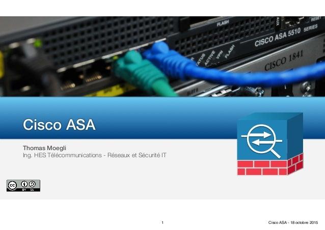 Thomas Moegli Ing. HES Télécommunications - Réseaux et Sécurité IT Cisco ASA 1 Cisco ASA - 18 octobre 2015