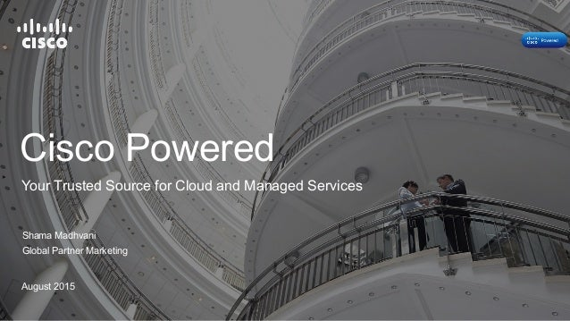 Cisco Powered Shama Madhvani Global Partner Marketing August 2015 Your Trusted Source for Cloud and Managed Services
