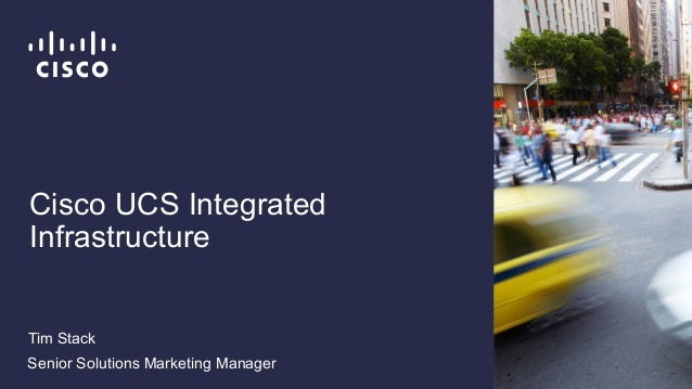Cisco UCS Integrated Infrastructure Tim Stack Senior Solutions Marketing Manager