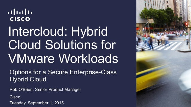 Intercloud: Hybrid Cloud Solutions for VMware Workloads Rob O'Brien, Senior Product Manager Cisco Tuesday, September 1, 20...