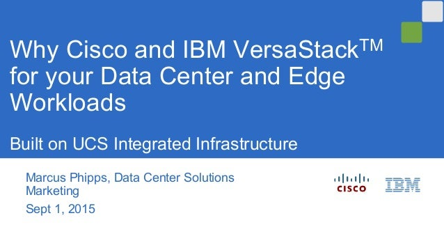 Marcus Phipps, Data Center Solutions Marketing Sept 1, 2015 Why Cisco and IBM VersaStackTM for your Data Center and Edge W...