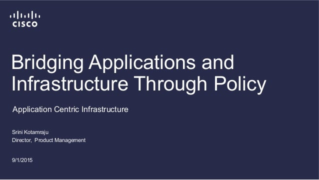 Bridging Applications and Infrastructure Through Policy Srini Kotamraju Director, Product Management 9/1/2015 Application ...