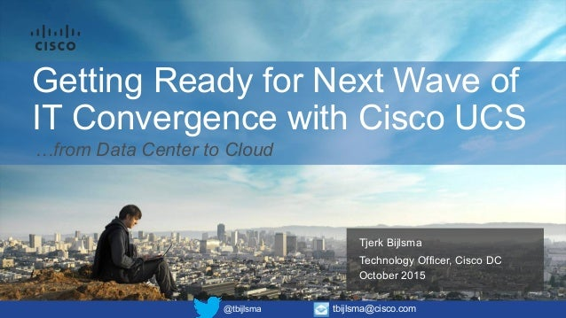 Getting Ready for Next Wave of IT Convergence with Cisco UCS Tjerk Bijlsma Technology Officer, Cisco DC October 2015 @tbij...