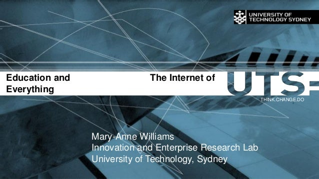 Education and The Internet of Everything THINK.CHANGE.DO Mary-Anne Williams Innovation and Enterprise Research Lab Univers...
