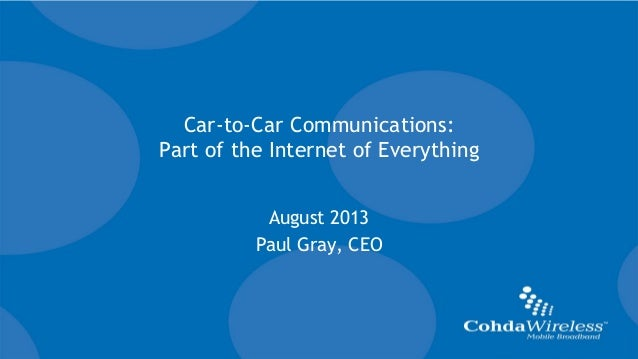 www.cohdawireless.com 11 Car-to-Car Communications: Part of the Internet of Everything August 2013 Paul Gray, CEO